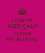 I CAN'T  KEEP CALM CAUSE I LOVE MY AUNTIE  - Personalised Poster A1 size