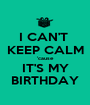 I CAN'T  KEEP CALM 'cause IT'S MY BIRTHDAY - Personalised Poster A1 size