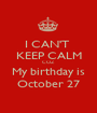 I CAN'T  KEEP CALM COZ My birthday is October 27 - Personalised Poster A1 size