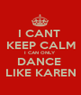 I CANT  KEEP CALM I CAN ONLY  DANCE  LIKE KAREN - Personalised Poster A1 size