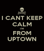 I CANT KEEP CALM I'M FROM UPTOWN - Personalised Poster A1 size