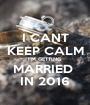 I CANT KEEP CALM I'M GETTING MARRIED  IN 2016 - Personalised Poster A1 size
