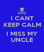 I CANT KEEP CALM  I MISS MY UNCLE - Personalised Poster A1 size
