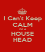 I Can't Keep CALM I'M A HOUSE HEAD - Personalised Poster A1 size