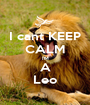 I cant KEEP CALM IM A Leo - Personalised Poster A1 size