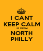 I CANT KEEP CALM IM FROM NORTH PHILLY - Personalised Poster A1 size