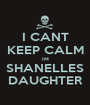 I CANT KEEP CALM IM SHANELLES DAUGHTER - Personalised Poster A1 size