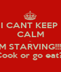 I CANT KEEP  CALM ... IM STARVING!!!!  Cook or go eat?  - Personalised Poster A1 size