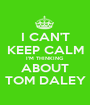 I CAN'T KEEP CALM I'M THINKING ABOUT TOM DALEY - Personalised Poster A1 size