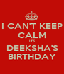 I CAN'T KEEP CALM ITS DEEKSHA'S BIRTHDAY - Personalised Poster A1 size