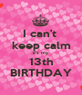I can't  keep calm it's my  13th BIRTHDAY - Personalised Poster A1 size
