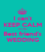 I can't KEEP CALM it's My Best friend's WEDDING - Personalised Poster A1 size