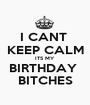 I CANT  KEEP CALM ITS MY BIRTHDAY  BITCHES - Personalised Poster A1 size