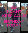 I CANT KEEP CALM ITS MY BIRTHDAY TODAY - Personalised Poster A1 size