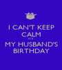 I CAN'T KEEP CALM IT'S MY HUSBAND'S BIRTHDAY - Personalised Poster A1 size