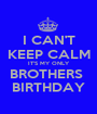 I CAN'T KEEP CALM IT'S MY ONLY BROTHERS  BIRTHDAY - Personalised Poster A1 size