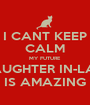 I CANT KEEP CALM MY FUTURE DAUGHTER IN-LAW IS AMAZING - Personalised Poster A1 size