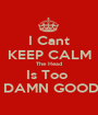 I Cant KEEP CALM The Head Is Too   DAMN GOOD - Personalised Poster A1 size