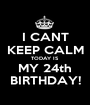 I CANT KEEP CALM TODAY IS MY 24th BIRTHDAY! - Personalised Poster A1 size