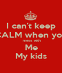 I can't keep CALM when you  mess with Me My kids - Personalised Poster A1 size