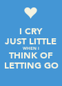 I CRY JUST LITTLE WHEN I THINK OF LETTING GO - Personalised Poster A1 size