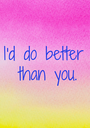 I'd do better  than you. - Personalised Poster A1 size