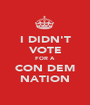 I DIDN'T VOTE FOR A CON DEM NATION - Personalised Poster A1 size