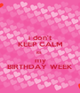 i don't KEEP CALM its  my BIRTHDAY WEEK - Personalised Poster A1 size