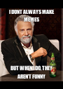 I DONT ALWAYS MAKE MEMES BUT WHEN I DO, THEY AREN'T FUNNY - Personalised Poster A1 size
