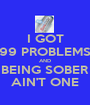 I GOT 99 PROBLEMS AND BEING SOBER AIN'T ONE - Personalised Poster A1 size