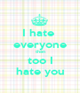 I hate  everyone then too I hate you - Personalised Poster A1 size