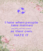 I hate when people  take memes and then post the content  as their own.  HATE IT - Personalised Poster A1 size