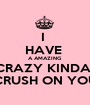 I  HAVE  A AMAZING  CRAZY KINDA  CRUSH ON YOU - Personalised Poster A1 size