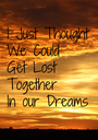 I Just Thought We Could Get Lost  Together In our Dreams - Personalised Poster A1 size