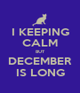 I KEEPING CALM BUT DECEMBER IS LONG - Personalised Poster A1 size