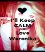I'll Keep CALM AND Love Weronika - Personalised Poster A1 size
