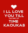 I LL LOVE  YOU TILL THE END OF  TIME  KAOUKAB - Personalised Poster A1 size