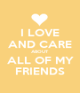 I LOVE AND CARE ABOUT ALL OF MY FRIENDS - Personalised Poster A1 size