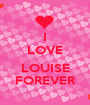 I LOVE  LOUISE FOREVER - Personalised Poster A1 size