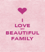 I LOVE MY BEAUTIFUL FAMILY - Personalised Poster A1 size