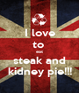 I love to  eat steak and kidney pie!!! - Personalised Poster A1 size