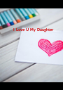 I Love U My Daughter - Personalised Poster A1 size