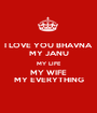 I LOVE YOU BHAVNA MY JANU MY LIFE MY WIFE MY EVERYTHING - Personalised Poster A1 size