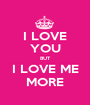 I LOVE YOU BUT I LOVE ME MORE - Personalised Poster A1 size