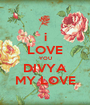 i LOVE YOU DIVYA MY LOVE - Personalised Poster A1 size
