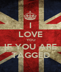 I LOVE YOU IF YOU ARE TAGGED - Personalised Poster A1 size