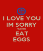 I LOVE YOU IM SORRY PLEASE EAT EGGS - Personalised Poster A1 size