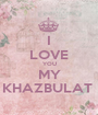I LOVE YOU MY KHAZBULAT  - Personalised Poster A1 size