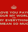 I LOVE YOU PAYGE YOUR MY WORLD AND MY EVERYTHING YOU MEAN SO MUCH TO - Personalised Poster A1 size