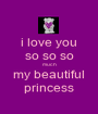 i love you so so so much my beautiful princess - Personalised Poster A1 size